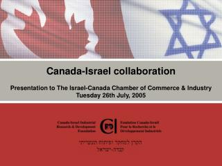 Canada-Israel collaboration   Presentation to The Israel-Canada Chamber of Commerce  Industry  Tuesday 26th July, 2005