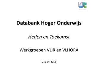 Databank Hoger Onderwijs Heden en Toekomst Werkgroepen VLIR en VLHORA 24 april 2013