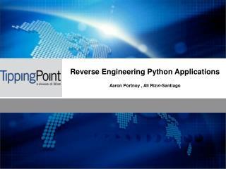 Reverse Engineering Python Applications Aaron Portnoy , Ali Rizvi-Santiago