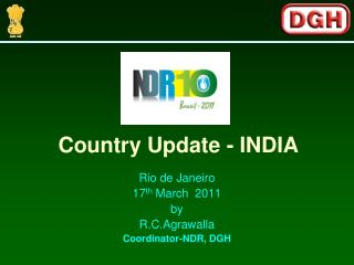 Rio de Janeiro 17 th  March  2011 by R.C.Agrawalla Coordinator-NDR, DGH