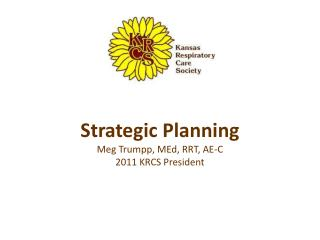 Strategic Planning Meg Trumpp, MEd, RRT, AE-C  2011 KRCS President