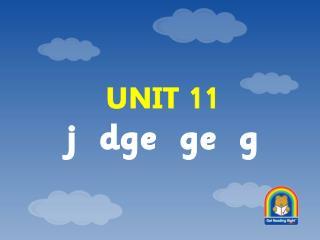 UNIT 11 j  dge  ge  g