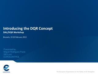 Introducing the DQR Concept DAL/DQR Workshop Brussels, 19-20 February 2013