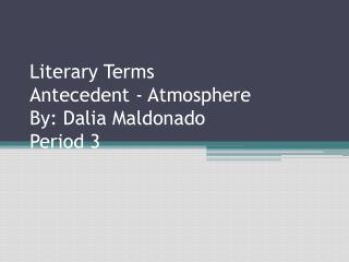 Literary Terms Antecedent - Atmosphere By: Dalia Maldonado Period 3
