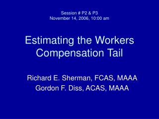 Session # P2 & P3 November 14, 2006, 10:00 am Estimating the Workers Compensation Tail