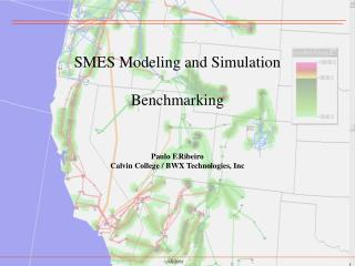SMES Modeling and Simulation Benchmarking Paulo F.Ribeiro Calvin College / BWX Technologies, Inc