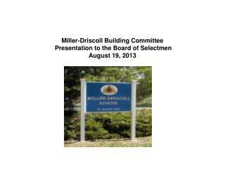 Miller-Driscoll Building Committee       Presentation to the Board of Selectmen August 19, 2013