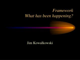 Framework What has been happening?