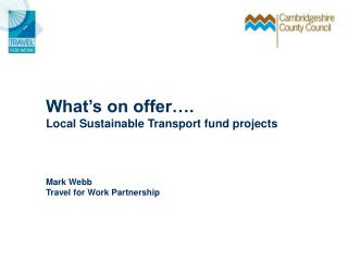 What's on offer…. Local Sustainable Transport fund projects Mark Webb Travel for Work Partnership
