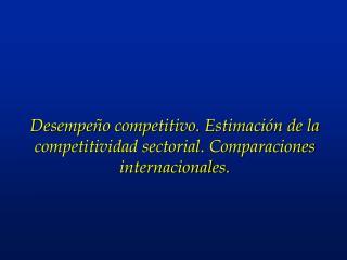 Desempe�o competitivo. Estimaci�n de la competitividad sectorial. Comparaciones internacionales.