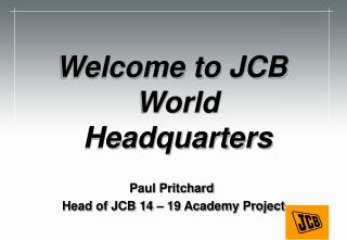 Welcome to JCB World Headquarters Paul Pritchard    Head of JCB 14 – 19 Academy Project