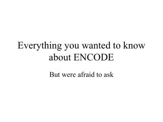 Everything you wanted to know about ENCODE