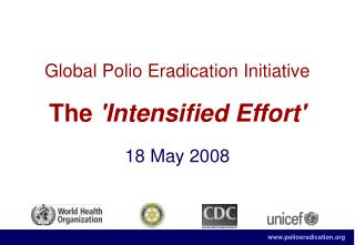 Global Polio Eradication Initiative The  'Intensified Effort' 18 May 2008