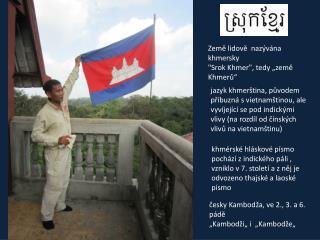 """Země lidově  nazývána khmersky """"Srok Khmer"""",  tedy """"země Khmerů"""""""