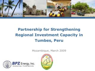 Partnership for Strengthening Regional Investment Capacity in Tumbes, Peru Mozambique, March 2009