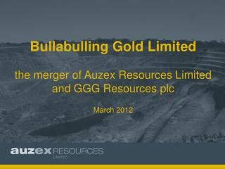 Bullabulling Gold Limited  the merger of Auzex Resources Limited and GGG Resources plc March 2012