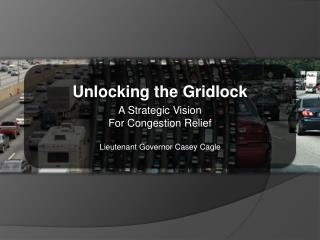 Unlocking the Gridlock A Strategic Vision  For Congestion Relief Lieutenant Governor Casey Cagle