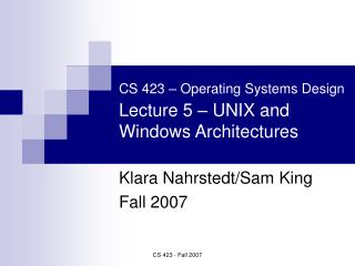 CS 423   Operating Systems Design  Lecture 5   UNIX and Windows Architectures