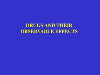 DRUGS AND THEIR OBSERVABLE EFFECTS