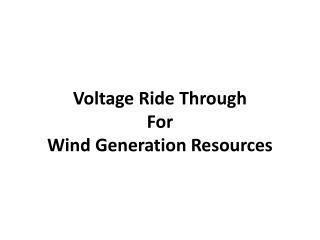 Voltage Ride Through  For  Wind Generation Resources