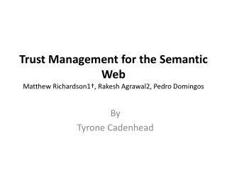Trust Management for the Semantic  Web Matthew Richardson1†,  Rakesh  Agrawal2, Pedro  Domingos
