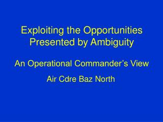 Exploiting the Opportunities Presented by Ambiguity An Operational Commander's View