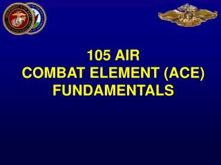 105 AIR  COMBAT ELEMENT (ACE) FUNDAMENTALS