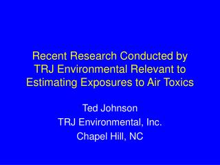 Recent Research Conducted by  TRJ Environmental Relevant to Estimating Exposures to Air Toxics