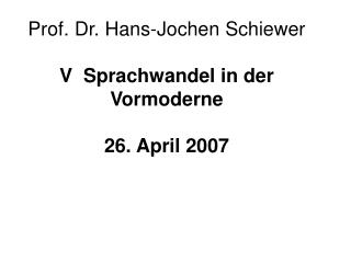 Prof. Dr. Hans-Jochen Schiewer V  Sprachwandel in der Vormoderne 26. April 2007