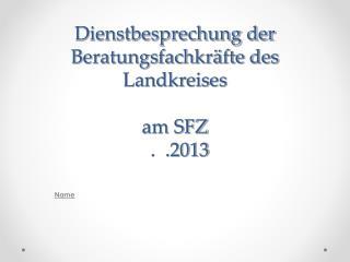 Dienstbesprechung der Beratungsfachkräfte des Landkreises am SFZ   .  .2013
