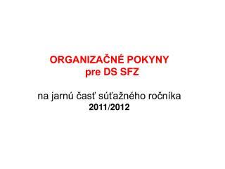 ORGANIZAČNÉ POKYNY    pre DS SFZ na jarnú časť súťažného ročníka 2011/2012