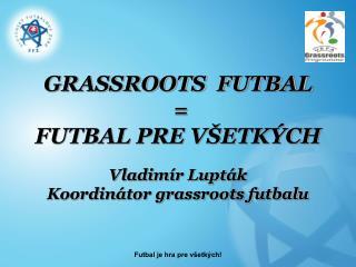 GRASSROOTS  FUTBAL  = FUTBAL PRE VŠETKÝCH Vladimír Lupták Koordinátor grassroots futbalu