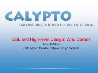 ESL and High-level Design: Who Cares? Anmol Mathur CTO and co-founder, Calypto Design Systems