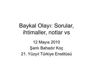 Baykal Olay?: Sorular, ihtimaller, notlar vs