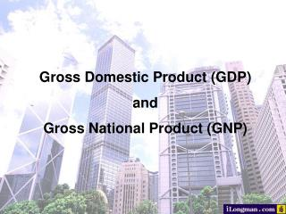 Gross Domestic Product  ( GDP) and Gross National Product  ( GNP)