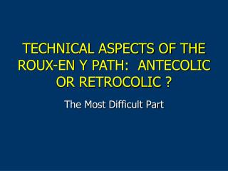 TECHNICAL ASPECTS OF THE ROUX-EN Y PATH:  ANTECOLIC OR RETROCOLIC ?