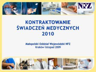 KONTRAKTOWANIE  ŚWIADCZEŃ MEDYCZNYCH  2010 Małopolski Oddział Wojewódzki NFZ Kraków listopad 2009