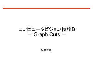 コンピュータビジョン特論 B -  Graph Cuts  - 永橋知行