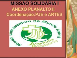 MISSÃO SOLIDÁRIA I ANEXO PLANALTO II Coordenação:PJE e ARTES