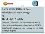 BANK RESOLUTIONS: Core Principles and Methodology By Dr. J. Ade Afolabi Director Research, Policy  International Nigeria