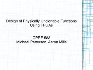 Design of Physically Unclonable Functions Using FPGAs CPRE 583 Michael Patterson, Aaron Mills