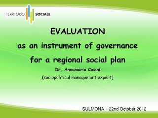 EVALUATION  as an instrument of governance  for a regional social plan Dr. Annamaria Casini