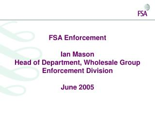 FSA Enforcement  Ian Mason Head of Department, Wholesale Group Enforcement Division  June 2005