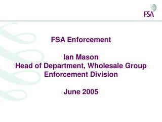 FSA Enforcement  Ian Mason Head of Department, Wholesale Group Enforcement Division  June 2005