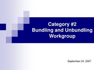 Category 2  Bundling and Unbundling Workgroup