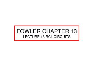 FOWLER CHAPTER 13 LECTURE 13 RCL CIRCUITS