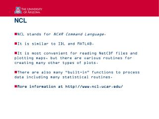 NCL NCL stands for  NCAR Command Language . It is similar to IDL and MATLAB.