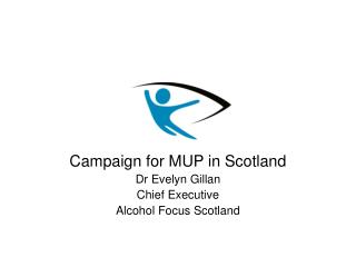 Campaign for MUP in Scotland Dr Evelyn Gillan Chief Executive Alcohol Focus Scotland