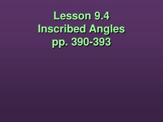 Lesson 9.4 Inscribed Angles pp. 390-393