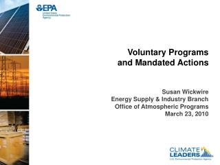 Voluntary Programs  and Mandated Actions Susan Wickwire Energy Supply & Industry Branch